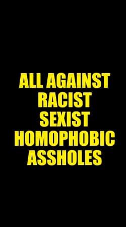 All against racist Sexist Homophobic Assholes