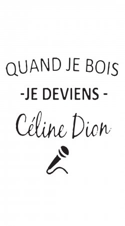 Quand je bois je deviens Celine Dion Prenom personnalisable